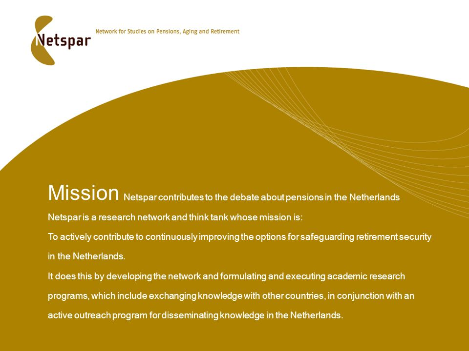 Mission Netspar contributes to the debate about pensions in the Netherlands Netspar is a research network and think tank whose mission is: To actively contribute to continuously improving the options for safeguarding retirement security in the Netherlands.
