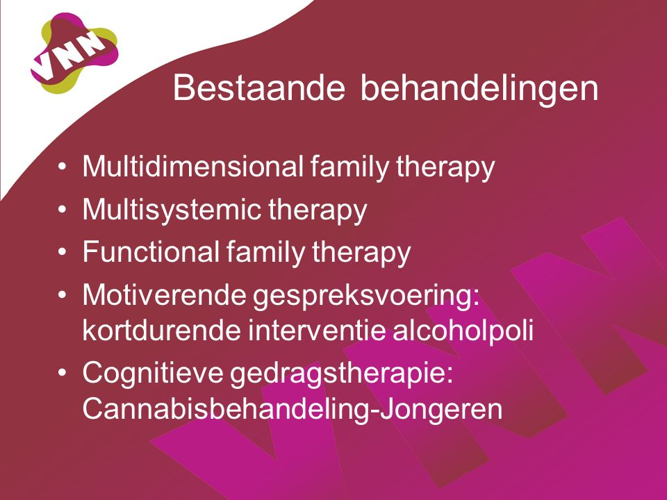Bestaande behandelingen Multidimensional family therapy Multisystemic therapy Functional family therapy Motiverende gespreksvoering: kortdurende interventie alcoholpoli Cognitieve gedragstherapie: Cannabisbehandeling-Jongeren
