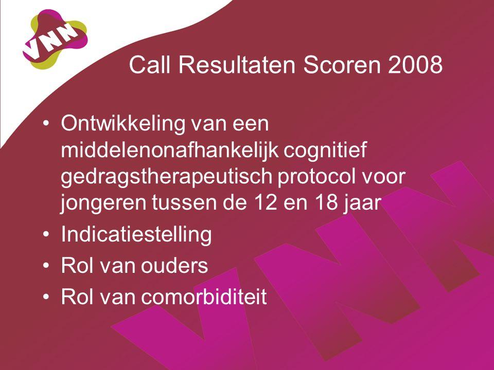Call Resultaten Scoren 2008 Ontwikkeling van een middelenonafhankelijk cognitief gedragstherapeutisch protocol voor jongeren tussen de 12 en 18 jaar Indicatiestelling Rol van ouders Rol van comorbiditeit