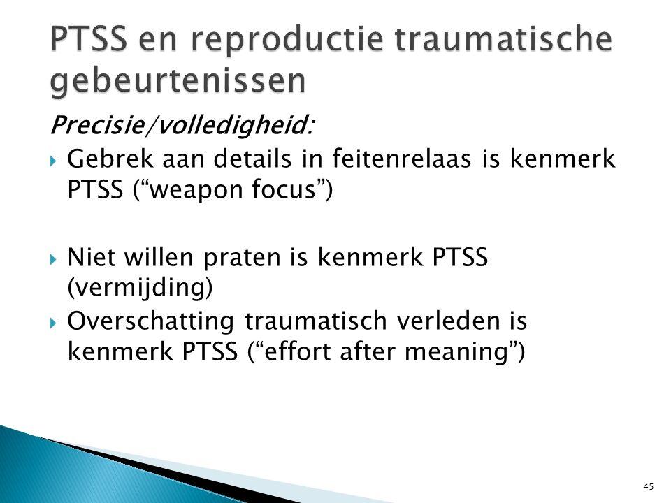 """Precisie/volledigheid:  Gebrek aan details in feitenrelaas is kenmerk PTSS (""""weapon focus"""")  Niet willen praten is kenmerk PTSS (vermijding)  Overs"""