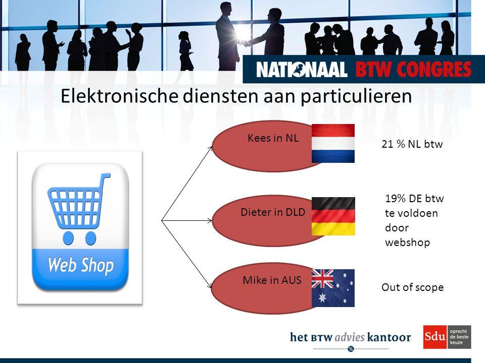 Elektronische diensten aan particulieren Kees in NL Dieter in DLD Mike in AUS 21 % NL btw 19% DE btw te voldoen door webshop Out of scope