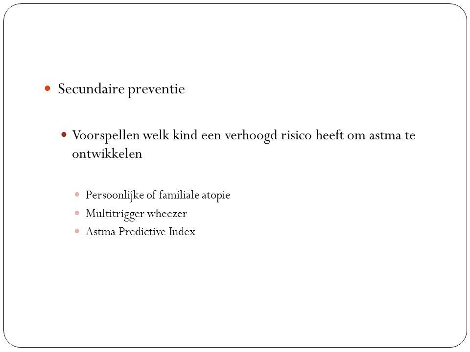 Secundaire preventie Voorspellen welk kind een verhoogd risico heeft om astma te ontwikkelen Persoonlijke of familiale atopie Multitrigger wheezer Astma Predictive Index