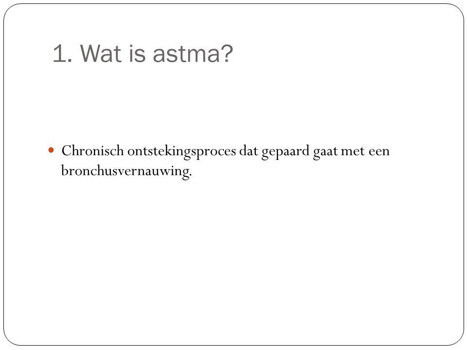 1. Wat is astma? Chronisch ontstekingsproces dat gepaard gaat met een bronchusvernauwing.