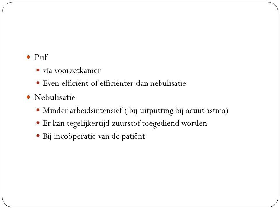 Puf via voorzetkamer Even efficiënt of efficiënter dan nebulisatie Nebulisatie Minder arbeidsintensief ( bij uitputting bij acuut astma) Er kan tegelijkertijd zuurstof toegediend worden Bij incoöperatie van de patiënt