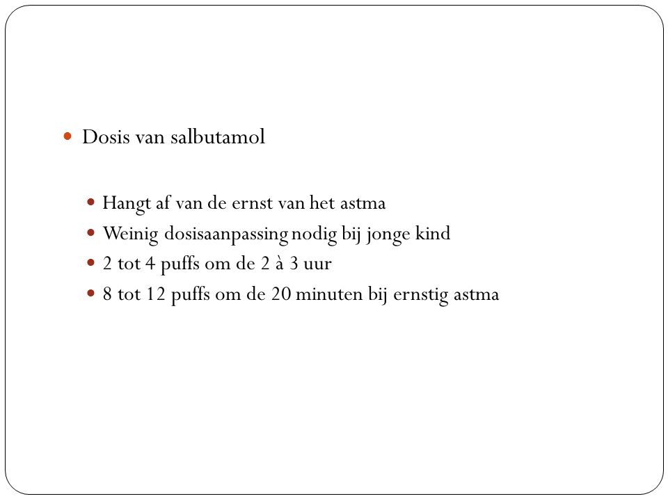 Dosis van salbutamol Hangt af van de ernst van het astma Weinig dosisaanpassing nodig bij jonge kind 2 tot 4 puffs om de 2 à 3 uur 8 tot 12 puffs om de 20 minuten bij ernstig astma