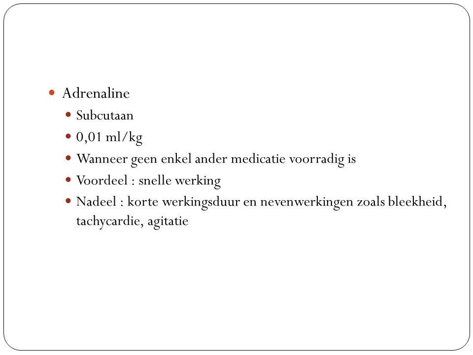 Adrenaline Subcutaan 0,01 ml/kg Wanneer geen enkel ander medicatie voorradig is Voordeel : snelle werking Nadeel : korte werkingsduur en nevenwerkinge