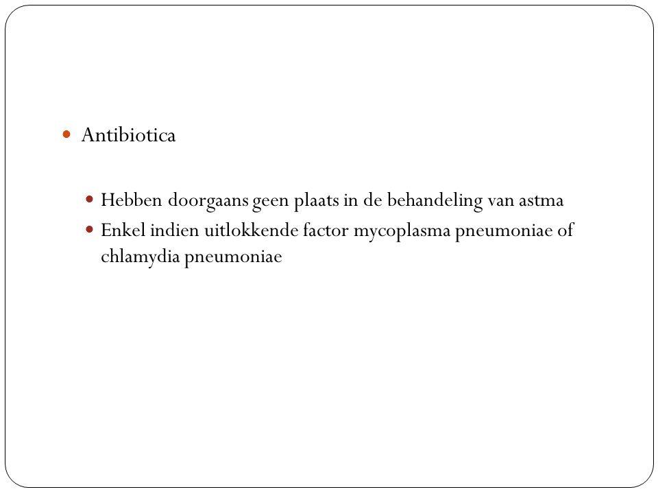Antibiotica Hebben doorgaans geen plaats in de behandeling van astma Enkel indien uitlokkende factor mycoplasma pneumoniae of chlamydia pneumoniae