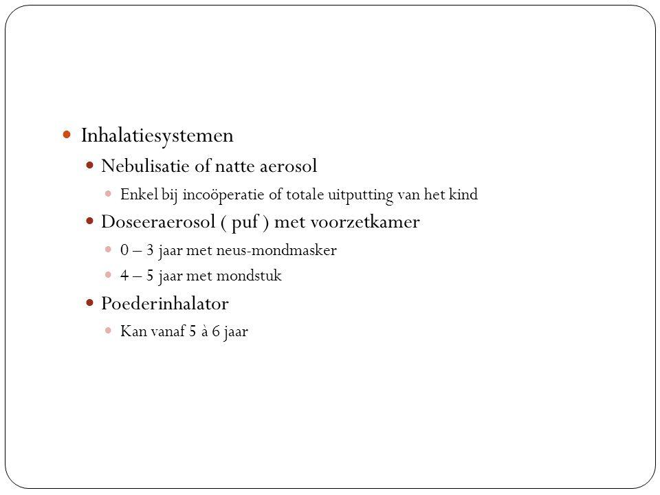 Inhalatiesystemen Nebulisatie of natte aerosol Enkel bij incoöperatie of totale uitputting van het kind Doseeraerosol ( puf ) met voorzetkamer 0 – 3 jaar met neus-mondmasker 4 – 5 jaar met mondstuk Poederinhalator Kan vanaf 5 à 6 jaar