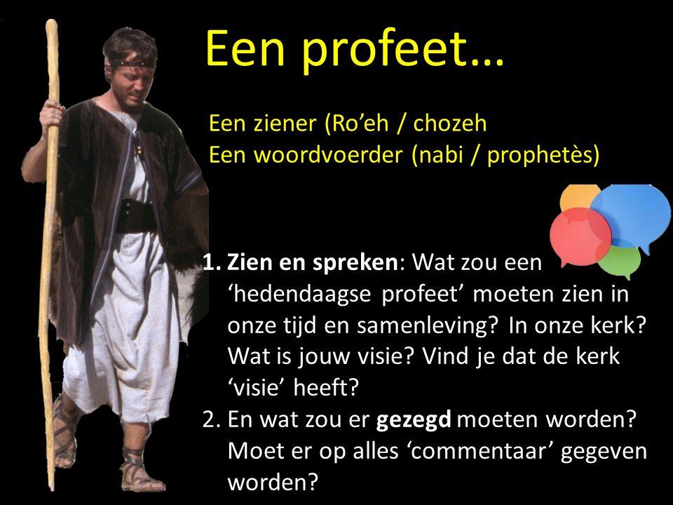 Een profeet… Een ziener (Ro'eh / chozeh Een woordvoerder (nabi / prophetès) 1.Zien en spreken: Wat zou een 'hedendaagse profeet' moeten zien in onze tijd en samenleving.