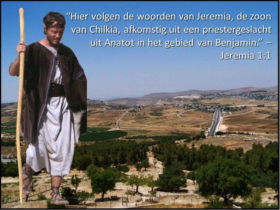 Hier volgen de woorden van Jeremia, de zoon van Chilkia, afkomstig uit een priestergeslacht uit Anatot in het gebied van Benjamin. – Jeremia 1:1