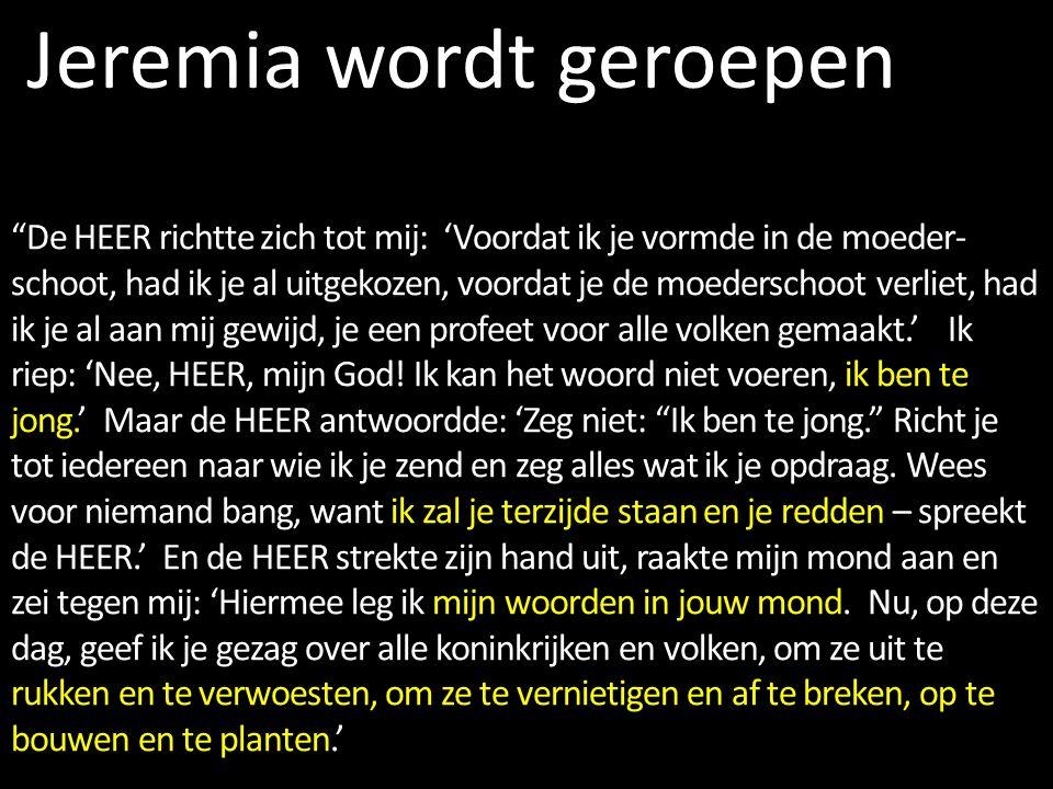 Jeremia wordt geroepen De HEER richtte zich tot mij: 'Voordat ik je vormde in de moeder- schoot, had ik je al uitgekozen, voordat je de moederschoot verliet, had ik je al aan mij gewijd, je een profeet voor alle volken gemaakt.' Ik riep: 'Nee, HEER, mijn God.