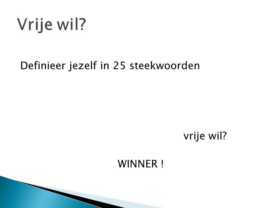 Definieer jezelf in 25 steekwoorden vrije wil WINNER !