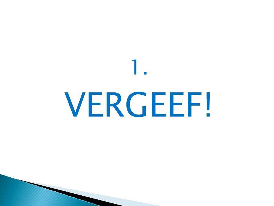 1. VERGEEF!
