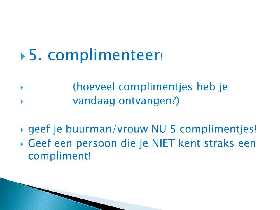  5. complimenteer !  (hoeveel complimentjes heb je  vandaag ontvangen?)  geef je buurman/vrouw NU 5 complimentjes!  Geef een persoon die je NIET