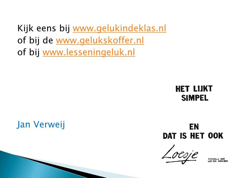 Kijk eens bij www.gelukindeklas.nlwww.gelukindeklas.nl of bij de www.gelukskoffer.nlwww.gelukskoffer.nl of bij www.lesseningeluk.nlwww.lesseningeluk.nl Jan Verweij