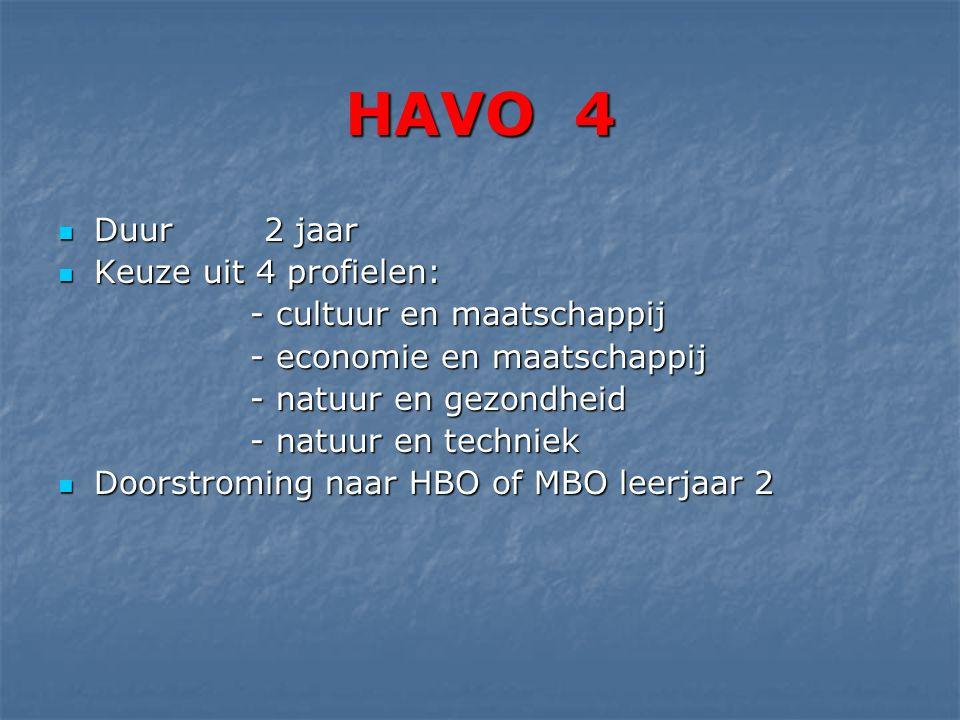HAVO 4 Duur 2 jaar Duur 2 jaar Keuze uit 4 profielen: Keuze uit 4 profielen: - cultuur en maatschappij - economie en maatschappij - natuur en gezondheid - natuur en techniek Doorstroming naar HBO of MBO leerjaar 2 Doorstroming naar HBO of MBO leerjaar 2