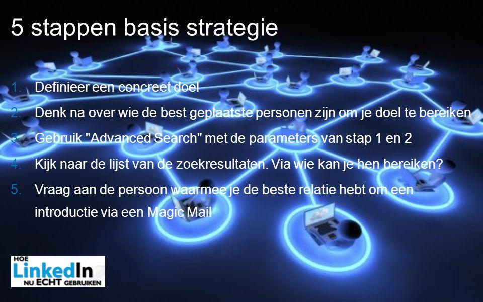 5 stappen basis strategie 1. Definieer een concreet doel 2. Denk na over wie de best geplaatste personen zijn om je doel te bereiken 3. Gebruik