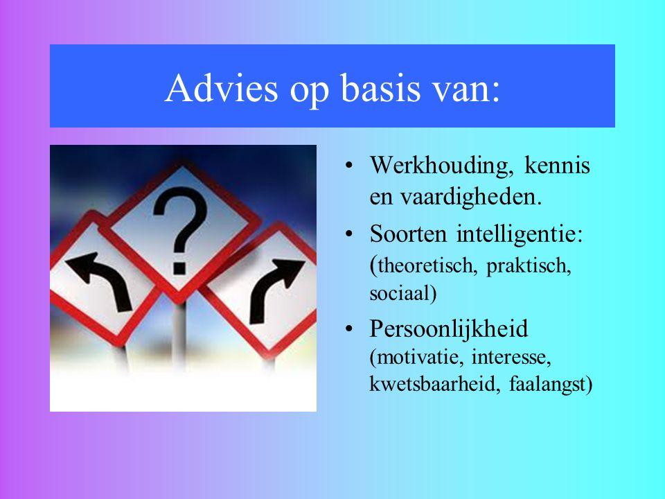 Advies op basis van: Werkhouding, kennis en vaardigheden. Soorten intelligentie: ( theoretisch, praktisch, sociaal) Persoonlijkheid (motivatie, intere