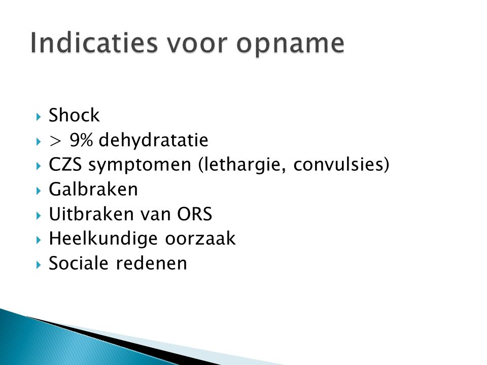  Shock  > 9% dehydratatie  CZS symptomen (lethargie, convulsies)  Galbraken  Uitbraken van ORS  Heelkundige oorzaak  Sociale redenen