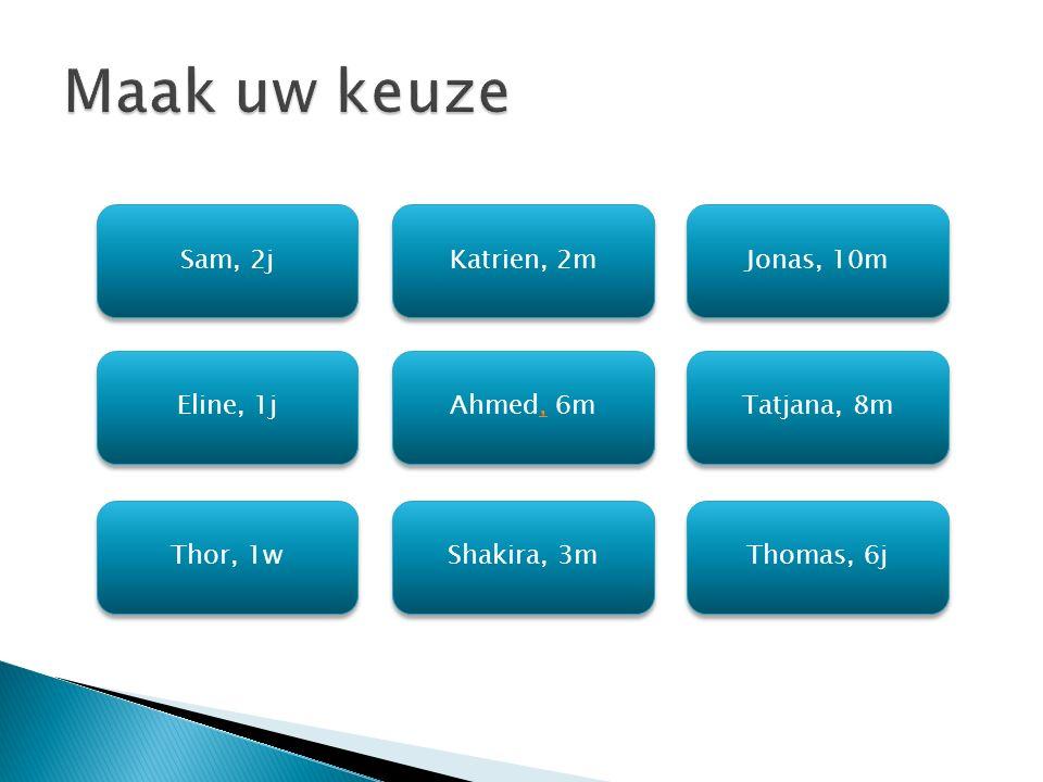 Sam, 2j Jonas, 10m Katrien, 2m Eline, 1j Tatjana, 8m Ahmed, 6m Ahmed, 6m Thor, 1w Thomas, 6j Shakira, 3m