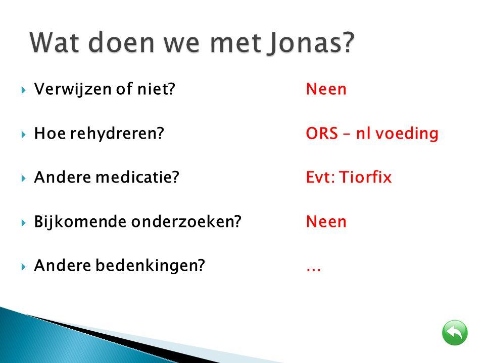  Verwijzen of niet? Neen  Hoe rehydreren?ORS – nl voeding  Andere medicatie?Evt: Tiorfix  Bijkomende onderzoeken?Neen  Andere bedenkingen?…