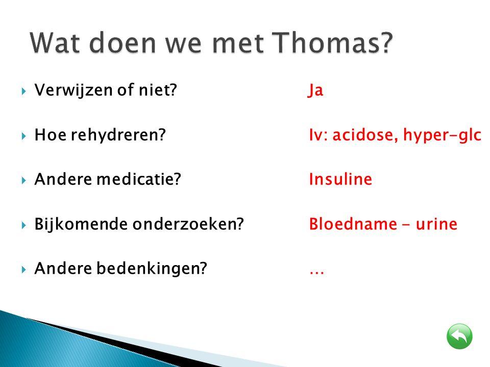  Verwijzen of niet? Ja  Hoe rehydreren?Iv: acidose, hyper-glc  Andere medicatie?Insuline  Bijkomende onderzoeken?Bloedname - urine  Andere bedenk