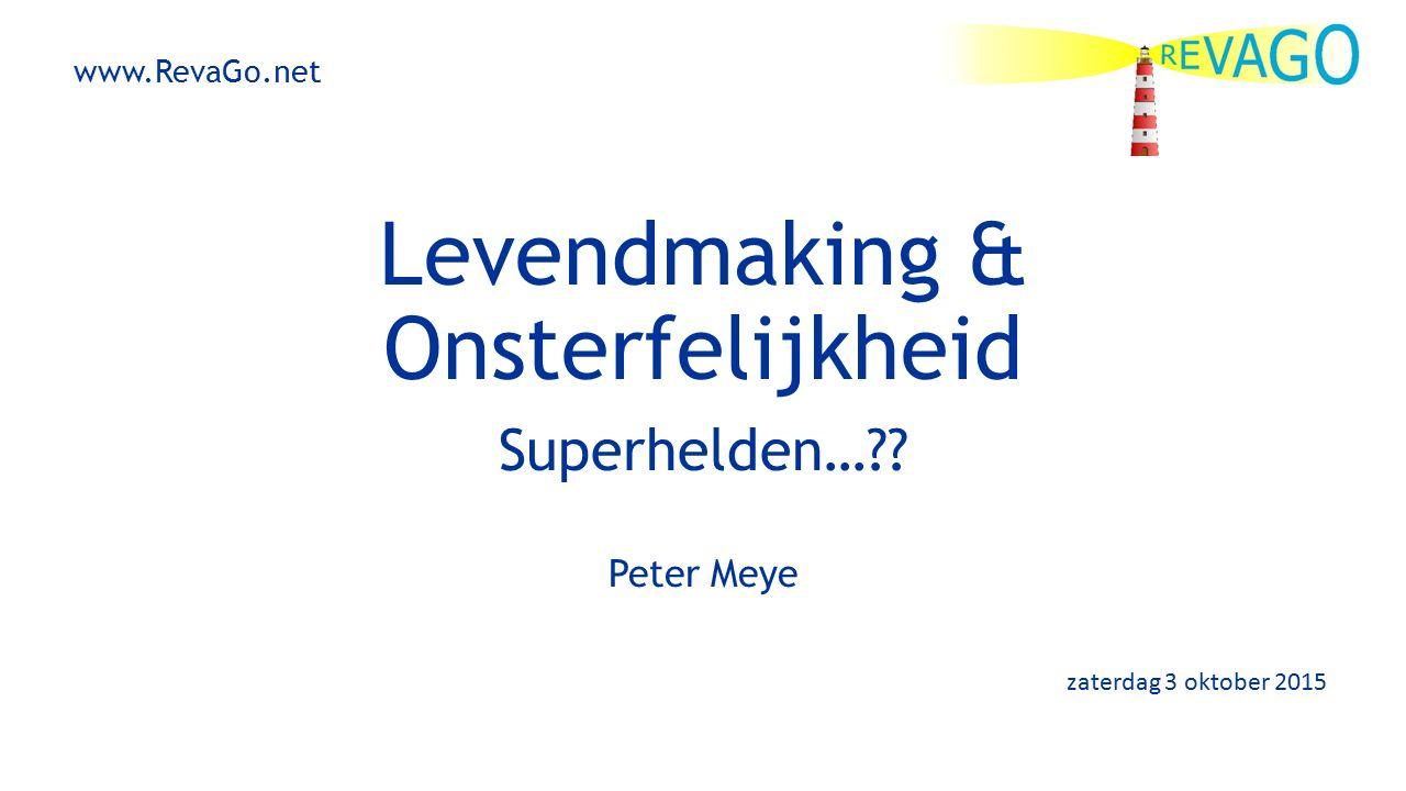 Levendmaking & Onsterfelijkheid Superhelden…?? Peter Meye zaterdag 3 oktober 2015 www.RevaGo.net
