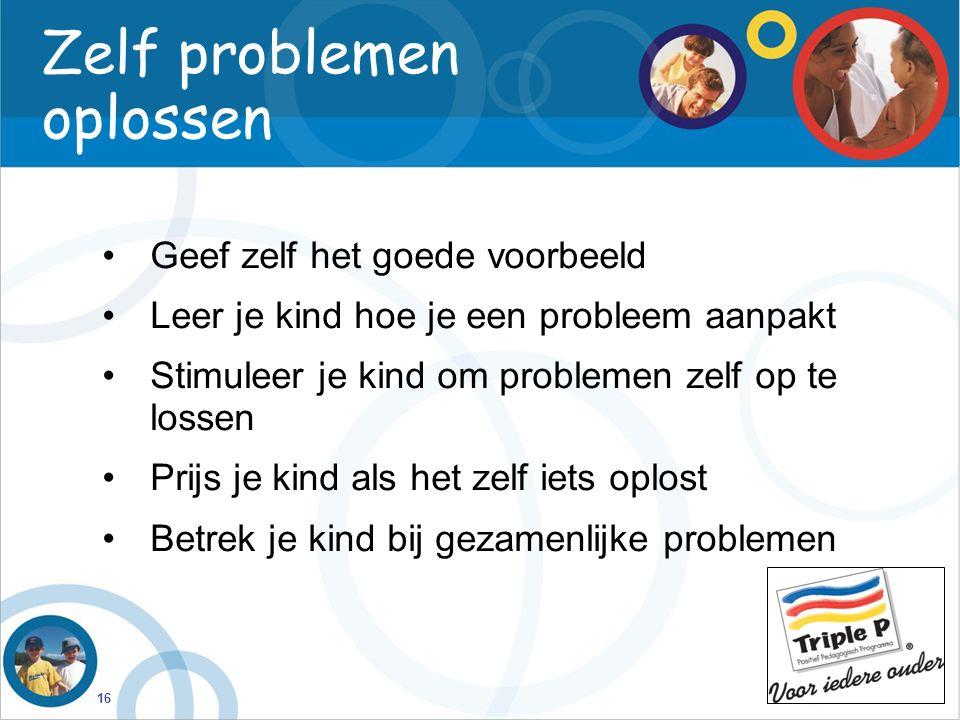 16 Zelf problemen oplossen Geef zelf het goede voorbeeld Leer je kind hoe je een probleem aanpakt Stimuleer je kind om problemen zelf op te lossen Pri