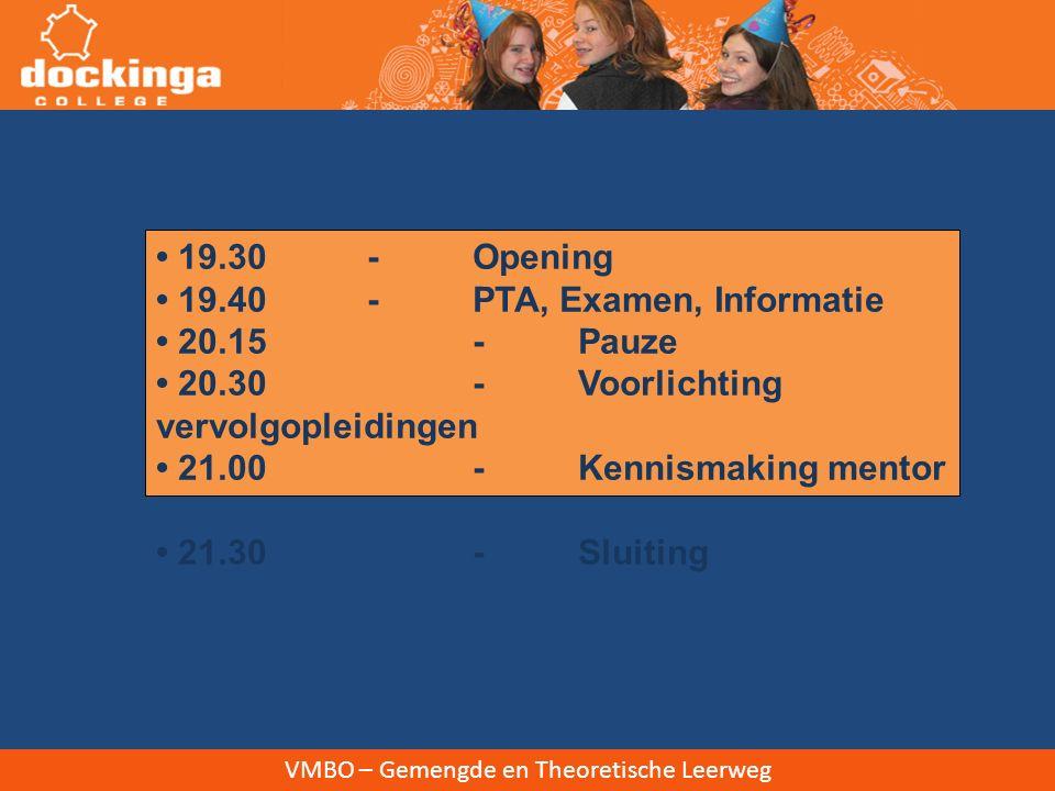 19.30 -Opening 19.40 -PTA, Examen, Informatie 20.15-Pauze 20.30-Voorlichting vervolgopleidingen 21.00-Kennismaking mentor 21.30-Sluiting