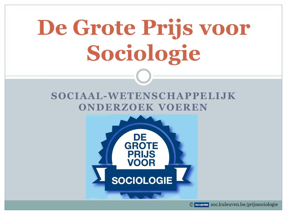 SOCIAAL-WETENSCHAPPELIJK ONDERZOEK VOEREN De Grote Prijs voor Sociologie © soc.kuleuven.be/prijssociologie