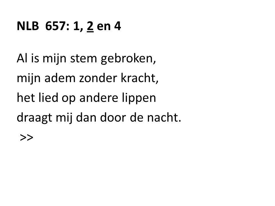 NLB 657: 1, 2 en 4 Al is mijn stem gebroken, mijn adem zonder kracht, het lied op andere lippen draagt mij dan door de nacht. >>