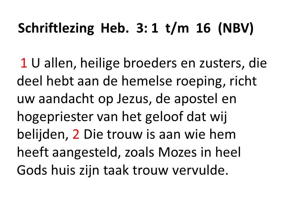Schriftlezing Heb. 3: 1 t/m 16 (NBV) 1 U allen, heilige broeders en zusters, die deel hebt aan de hemelse roeping, richt uw aandacht op Jezus, de apos