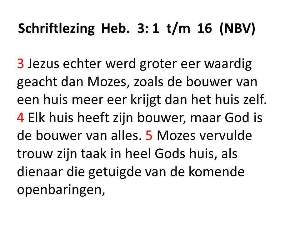 Schriftlezing Heb. 3: 1 t/m 16 (NBV) 3 Jezus echter werd groter eer waardig geacht dan Mozes, zoals de bouwer van een huis meer eer krijgt dan het hui