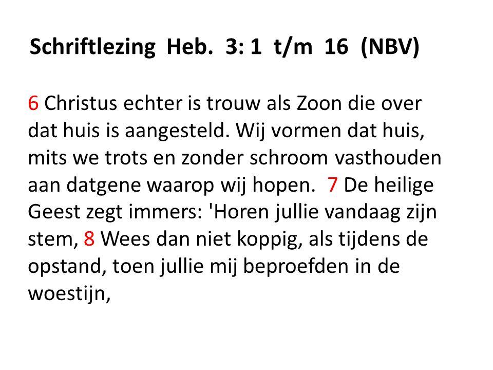 Schriftlezing Heb. 3: 1 t/m 16 (NBV) 6 Christus echter is trouw als Zoon die over dat huis is aangesteld. Wij vormen dat huis, mits we trots en zonder