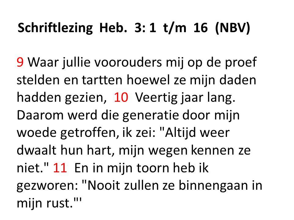 Schriftlezing Heb. 3: 1 t/m 16 (NBV) 9 Waar jullie voorouders mij op de proef stelden en tartten hoewel ze mijn daden hadden gezien, 10 Veertig jaar l