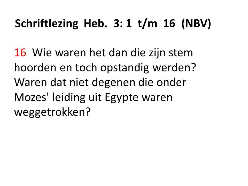 Schriftlezing Heb. 3: 1 t/m 16 (NBV) 16 Wie waren het dan die zijn stem hoorden en toch opstandig werden? Waren dat niet degenen die onder Mozes' leid