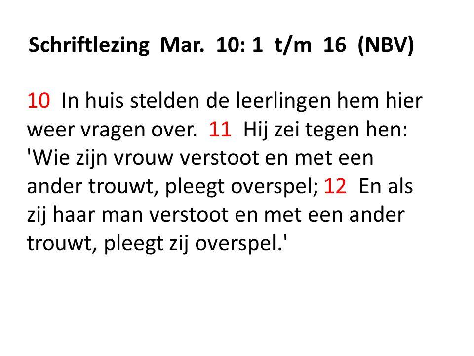 Schriftlezing Mar. 10: 1 t/m 16 (NBV) 10 In huis stelden de leerlingen hem hier weer vragen over. 11 Hij zei tegen hen: 'Wie zijn vrouw verstoot en me