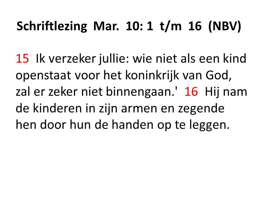 Schriftlezing Mar. 10: 1 t/m 16 (NBV) 15 Ik verzeker jullie: wie niet als een kind openstaat voor het koninkrijk van God, zal er zeker niet binnengaan
