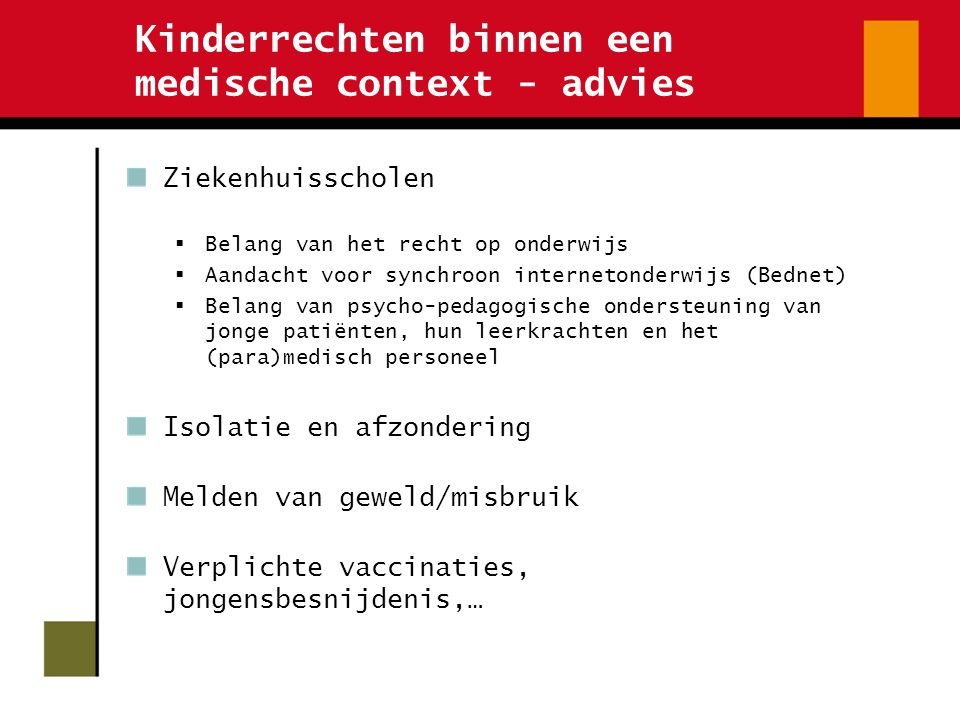 Kinderrechten binnen een medische context - advies Ziekenhuisscholen  Belang van het recht op onderwijs  Aandacht voor synchroon internetonderwijs (Bednet)  Belang van psycho-pedagogische ondersteuning van jonge patiënten, hun leerkrachten en het (para)medisch personeel Isolatie en afzondering Melden van geweld/misbruik Verplichte vaccinaties, jongensbesnijdenis,…