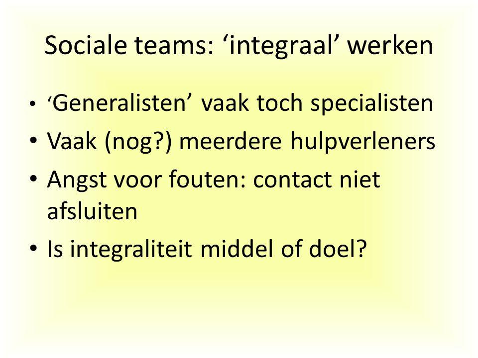 Sociale teams: 'integraal' werken ' Generalisten' vaak toch specialisten Vaak (nog?) meerdere hulpverleners Angst voor fouten: contact niet afsluiten