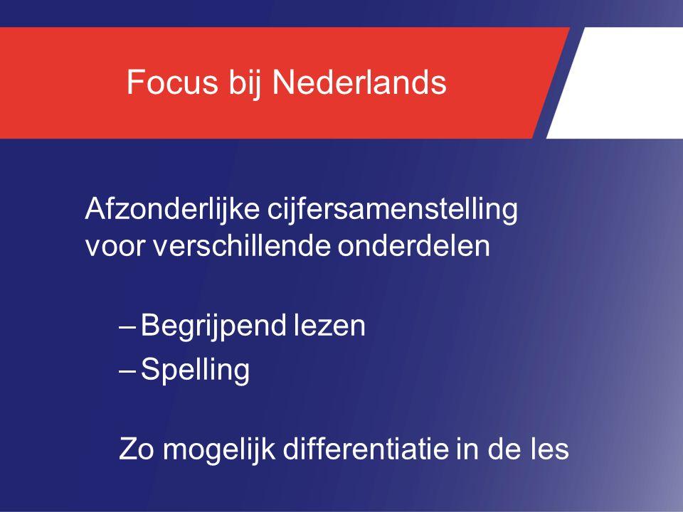 Focus bij Nederlands Afzonderlijke cijfersamenstelling voor verschillende onderdelen –Begrijpend lezen –Spelling Zo mogelijk differentiatie in de les