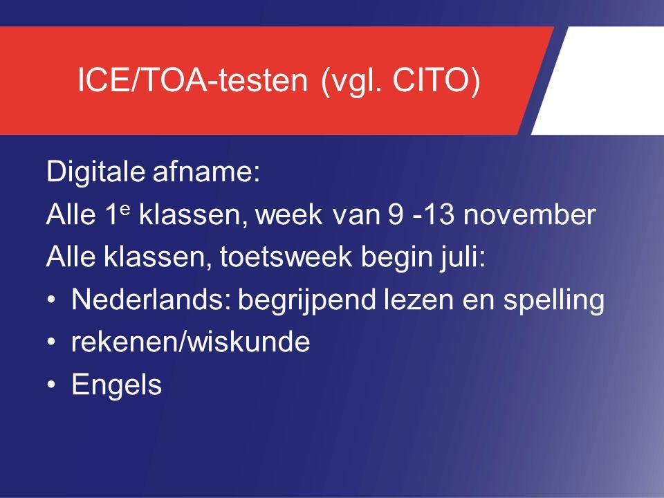ICE/TOA-testen (vgl. CITO) Digitale afname: Alle 1 e klassen, week van 9 -13 november Alle klassen, toetsweek begin juli: Nederlands: begrijpend lezen