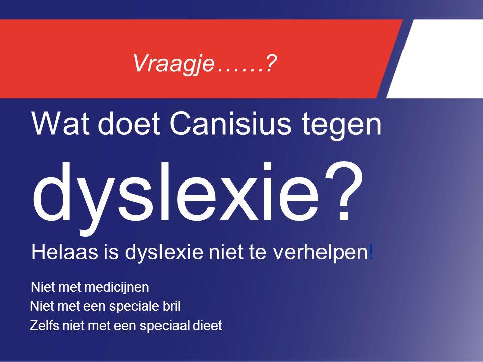 Vraagje……? Wat doet Canisius tegen dyslexie? Helaas is dyslexie niet te verhelpen! Niet met een speciale bril Zelfs niet met een speciaal dieet Niet m