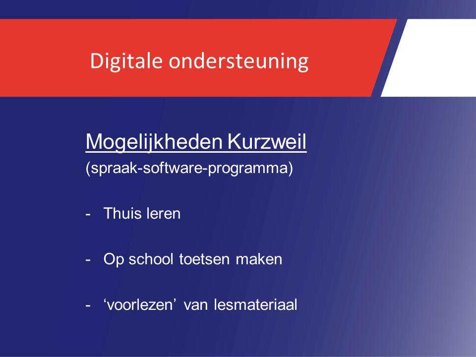 Digitale ondersteuning Mogelijkheden Kurzweil (spraak-software-programma) -Thuis leren -Op school toetsen maken -'voorlezen' van lesmateriaal