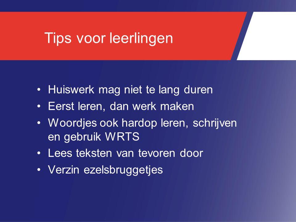 Tips voor leerlingen Huiswerk mag niet te lang duren Eerst leren, dan werk maken Woordjes ook hardop leren, schrijven en gebruik WRTS Lees teksten van