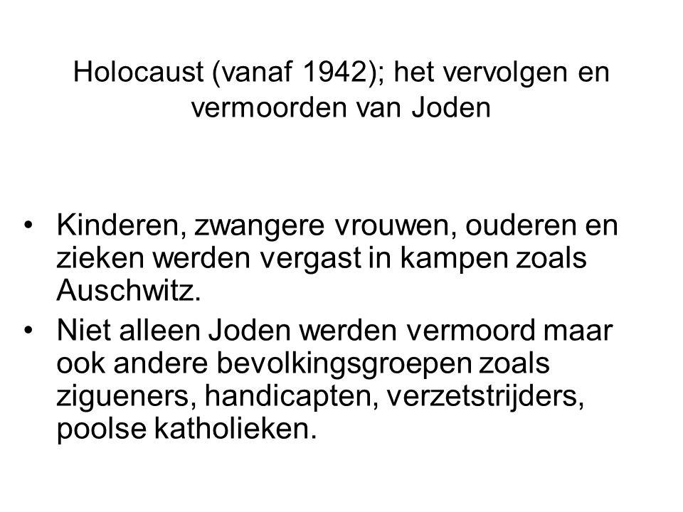 Holocaust (vanaf 1942); het vervolgen en vermoorden van Joden Kinderen, zwangere vrouwen, ouderen en zieken werden vergast in kampen zoals Auschwitz.
