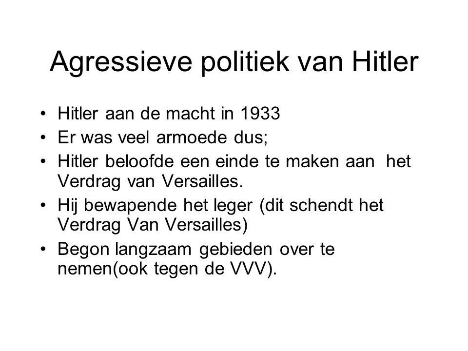 Agressieve politiek van Hitler Hitler aan de macht in 1933 Er was veel armoede dus; Hitler beloofde een einde te maken aan het Verdrag van Versailles.