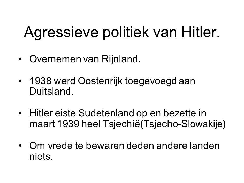 Agressieve politiek van Hitler. Overnemen van Rijnland. 1938 werd Oostenrijk toegevoegd aan Duitsland. Hitler eiste Sudetenland op en bezette in maart