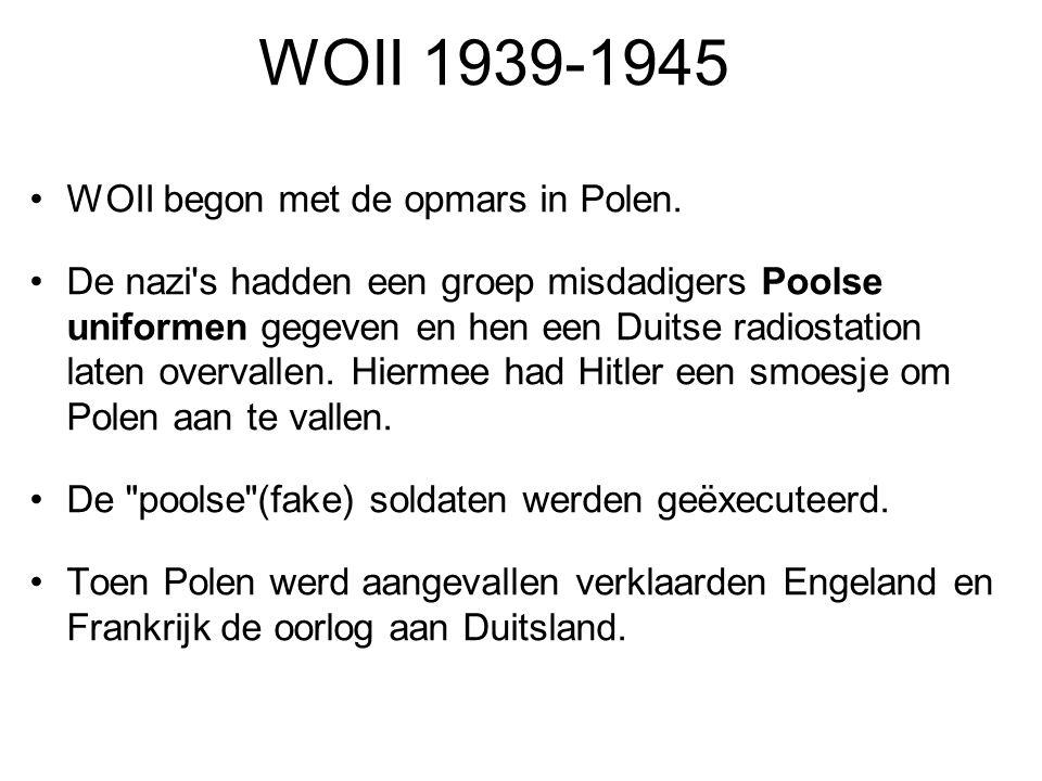 WOII 1939-1945 WOII begon met de opmars in Polen. De nazi's hadden een groep misdadigers Poolse uniformen gegeven en hen een Duitse radiostation laten