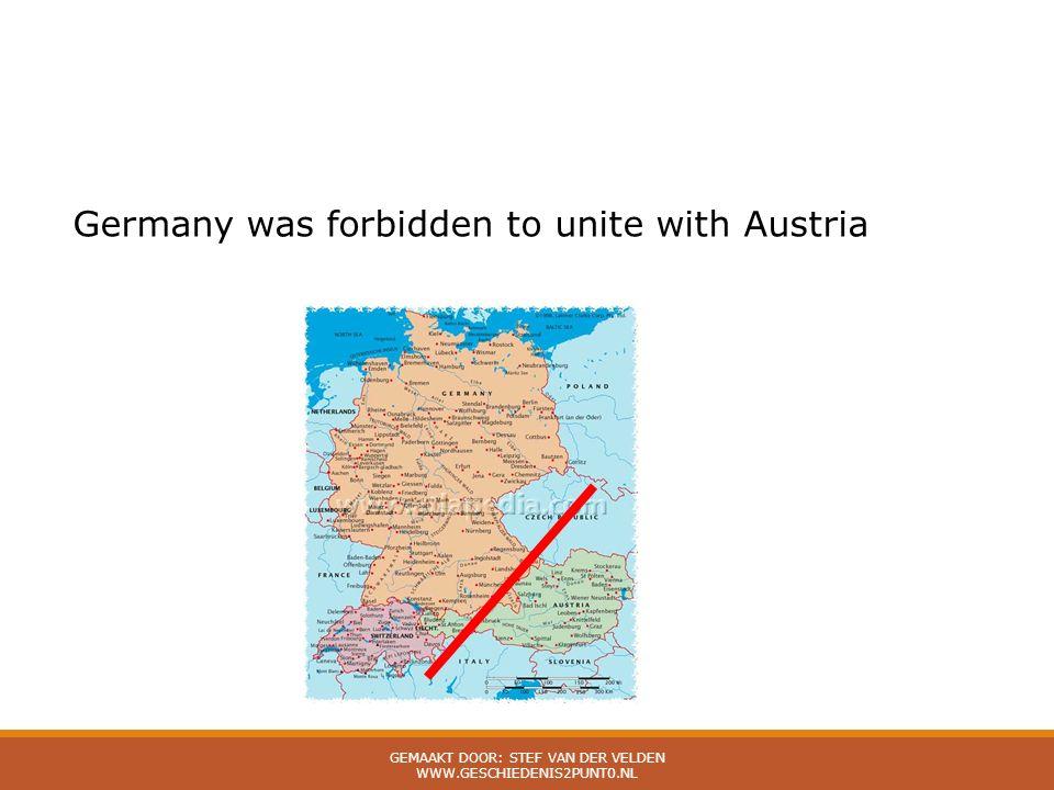 Germany was forbidden to unite with Austria GEMAAKT DOOR: STEF VAN DER VELDEN WWW.GESCHIEDENIS2PUNT0.NL